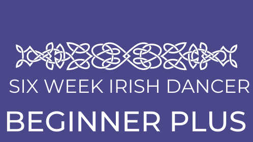 Six Week Irish Dancer - Beginner PLUS